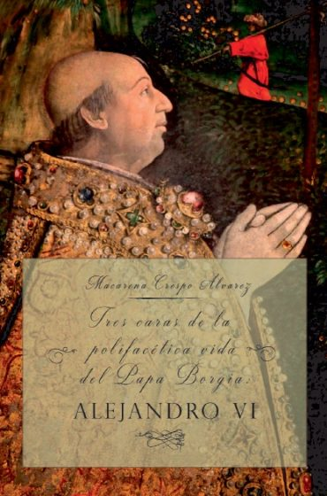 Tres caras de la polifacética vida del Papa Borgia: ALEJANDRO VI